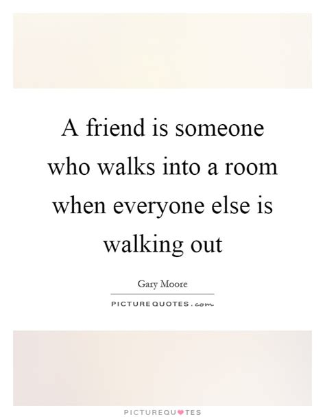 walks into a room a friend is someone who walks into a room when everyone else is picture quotes