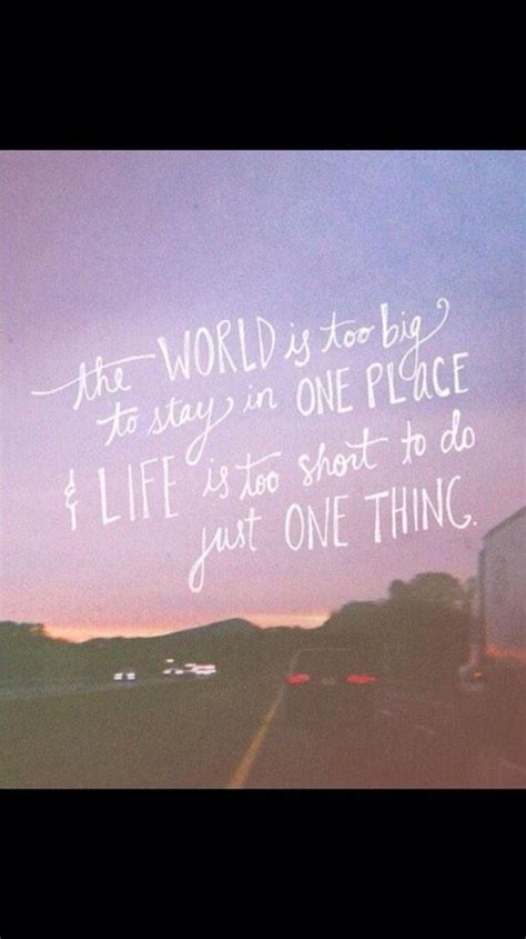 be in this world as world is big to stay in one place and is