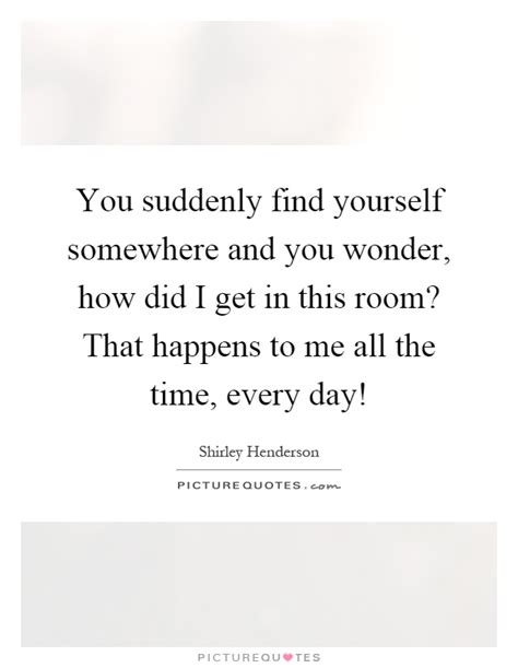 you find yourself in a room you suddenly find yourself somewhere and you how did i picture quotes