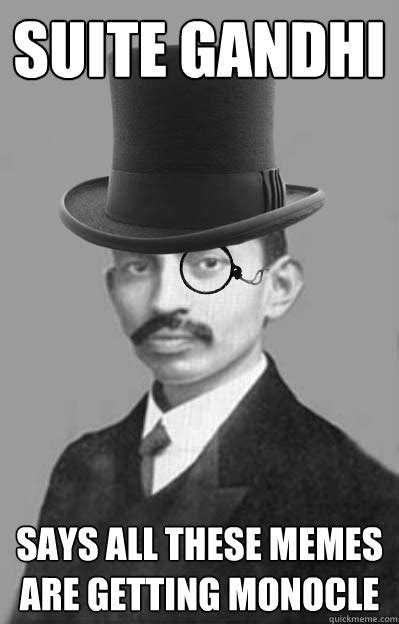 Gandhi Memes - suite gandhi says all these memes are getting monocle getting monocle quickmeme