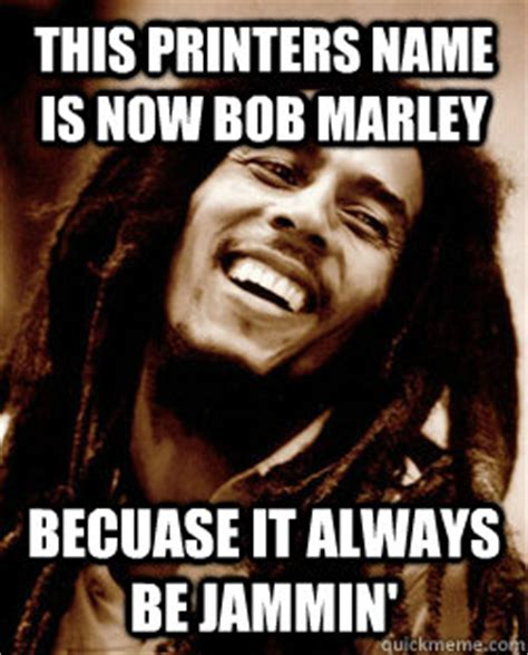 College Printer Meme - this printers name is now bob marley becuase it always be