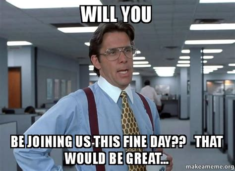 Office Space Bill Lumbergh Meme - will you be joining us this fine day that would be great