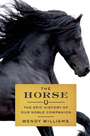 the horse the epic the horse the epic history of our noble companion by wendy williams reviews discussion