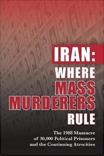 iran where mass murderers rule the 1988 of 30 000 political prisoners and the continuing atrocities books iran where mass murderers rule the 1988 of