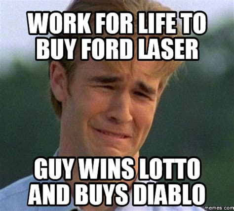 Laser Meme - work for life to buy ford laser guy wins lotto and memes com