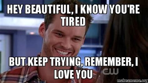 Hey I Love You Meme - hey beautiful i know you re tired but keep trying