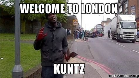 London Meme - welcome to london kuntz make a meme