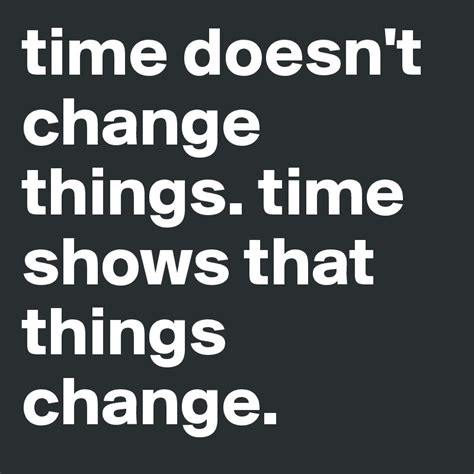 Doesnt Change And Other Stuff by Time Doesn T Change Things Time Shows That Things Change