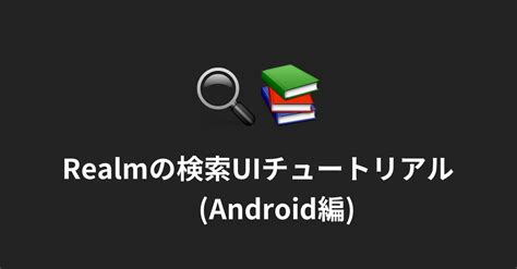 Android Realm by Realmの検索uiチュートリアル Android編