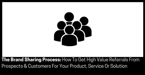 how to get your high the brand process how to get high value referrals from prospects customers