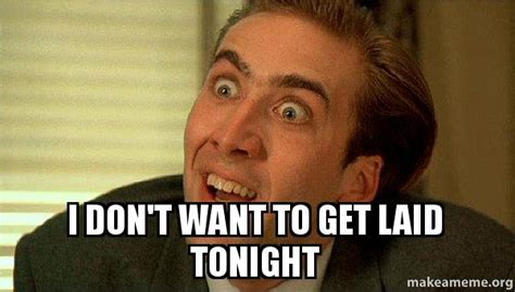Get Laid Meme - i don t want to get laid tonight sarcastic nicholas cage