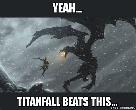 Titanfall Meme - yeah titanfall beats this skyrim dragon slaying
