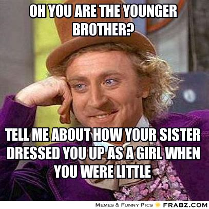 Brother Sister Memes - oh you are the younger brother condescending wonka