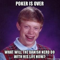 My Life Is Over Meme - poker is over what will the danish nerd do with his life