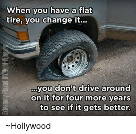 Tire Meme - when you have a flat tire you change it you don t drive