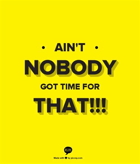 Ain T Nobody Got Time For That Meme Generator - ain t nobody got time for that ain t nobody got time