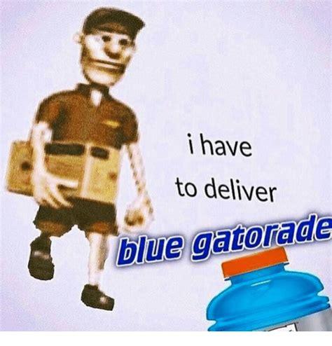 Gatorade Meme - i have to deliver blue gatorade gatorade meme on me me