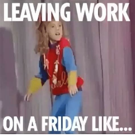 Leaving Work Meme - leaving work on a friday like meme on sizzle