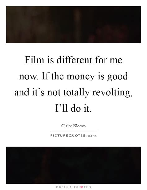 film now it s good film is different for me now if the money is good and it
