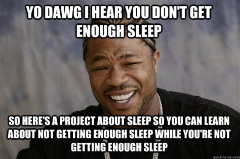 Funny Memes About Sleep - yo dawg i hear you don t get enough sleep so here s a