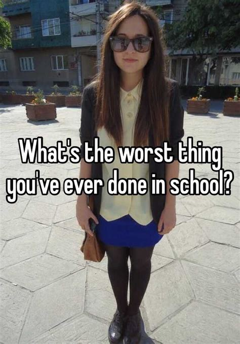 what is the worst thing you ve ever been accused of what s the worst thing you ve ever done in school