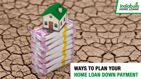 housing loan down payment ways to plan your home loan down payment indiabulls home loans blog