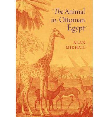 ottoman egypt the animal in ottoman egypt professor alan mikhail