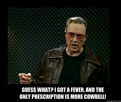 More Cowbell Meme - guess what i got a fever and the only prescription is more