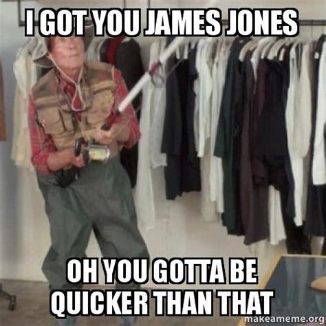 You Gotta Be Quicker Than That Meme - i got you james jones oh you gotta be quicker than that