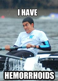 Hemorrhoid Meme - hemorrhoids i have i love rowing quickmeme