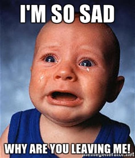 Sad Baby Meme - i m so sad why are you leaving me crying baby meme