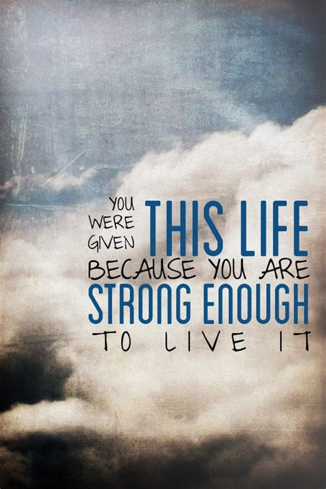 strong quotes about life you were given this life because you are strong enough to