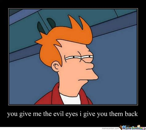 Make Fry Meme - you give me the evil eyes i give you them back by storme2