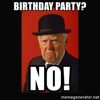 Old Man Birthday Meme - birthday party no grumpy old man meme generator