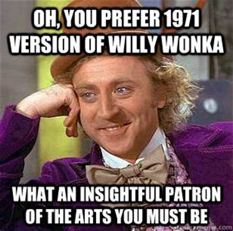 Patron Meme - oh you prefer 1971 version of willy wonka what an