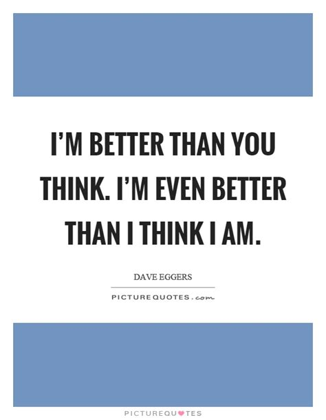 i think i ll you better now i m better than you think i m even better than i think i