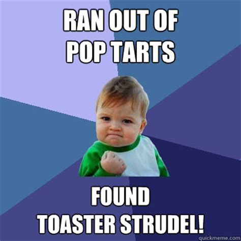 Pop Tarts Meme - ran out of pop tarts found toaster strudel success kid