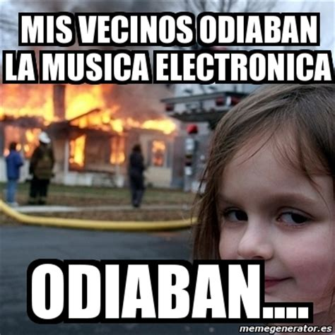 Memes Musica - meme disaster girl mis vecinos odiaban la musica