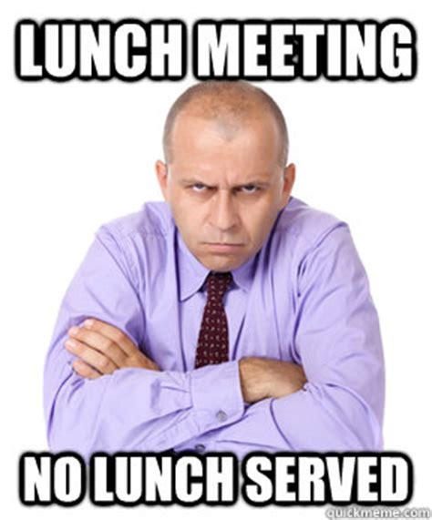 Business Meeting Meme - lunch meeting no lunch served misc quickmeme