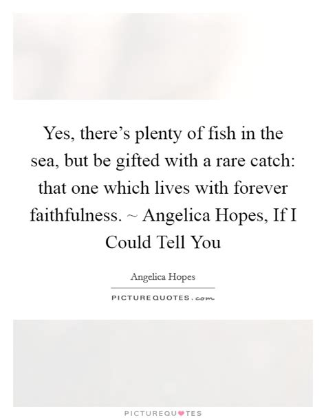 plenty of fish forever it will be yes there s plenty of fish in the sea but be gifted with