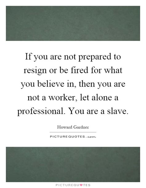if you are not prepared to resign or be fired for what you picture quotes