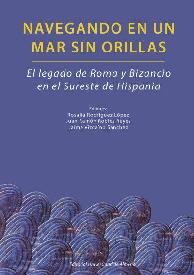 libro el legado de roma navegando en un mar sin orillas el legado de roma y bizancio en el sureste de hispania
