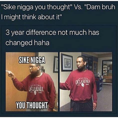 Nigga U Gay Meme - sike meme 28 images sike nigga sike sike wrong
