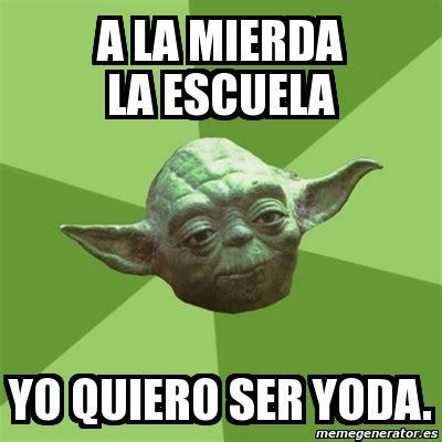 Yoda Meme Generator - meme yoda a la mierda la escuela yo quiero ser yoda