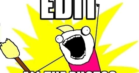 Editor Meme - edit all the photos photographer memes photographer