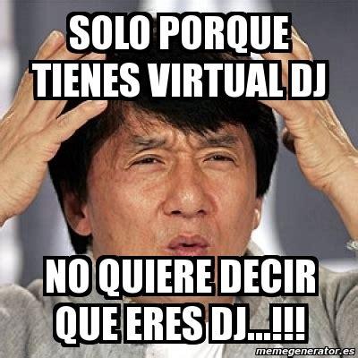 Memes De Dj - meme jackie chan solo porque tienes virtual dj no quiere