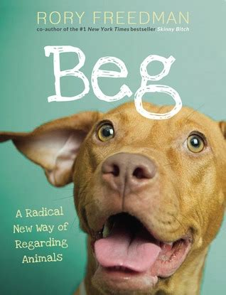 don t beg how to get book reviews and keep your friends books beg a radical new way of regarding animals by rory