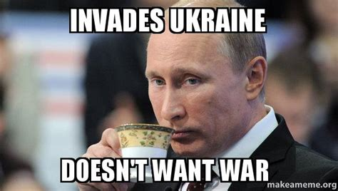 Ukraine Meme - invades ukraine doesn t want war make a meme