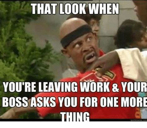 One More Thing Meme - that look when youre leaving work 8 your boss asks you for