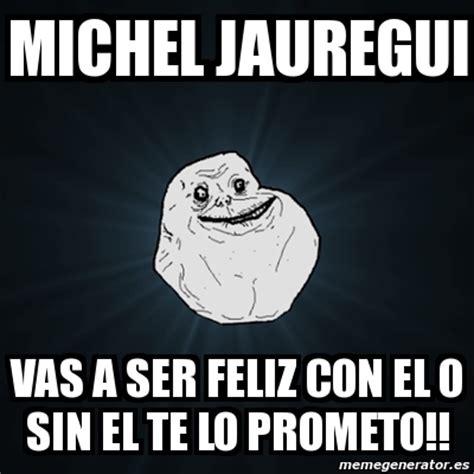 vas a ser el meme forever alone michel jauregui vas a ser feliz con el o sin el te lo prometo 2957068